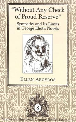 Without Any Check of Proud Reserve: Sympathy and Its Limits in George Eliot's Novels - Studies in Nineteenth-Century British Literature 8 (Hardback)