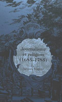 Journalisme Et Religion / Aeditae Par Jacques Wagner. - Eighteenth-Century French Intellectual History 6 (Hardback)