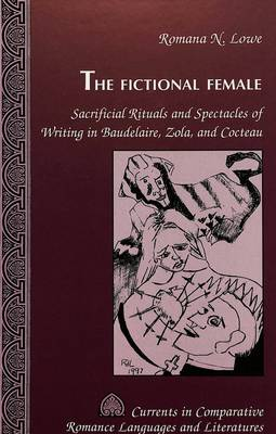 The Fictional Female: Sacrificial Rituals and Spectacles of Writing in Baudelaire, Zola, and Cocteau - Currents in Comparative Romance Languages & Literatures 54 (Hardback)