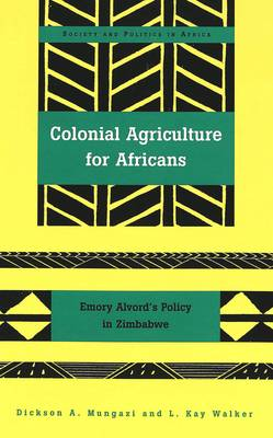 Colonial Agriculture for Africans: Emory Alvord's Policy in Zimbabwe - Society & Politics in Africa 6 (Hardback)