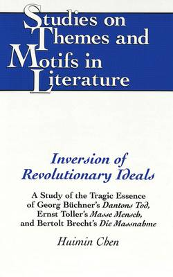 Inversion of Revolutionary Ideals: A Study of the Tragic Essence of Georg Buechner's Dantons Tod, Ernst Toller's Masse Mensch, and Bertolt Brecht's Die Massnahme - Studies on Themes and Motifs in Literature 33 (Hardback)
