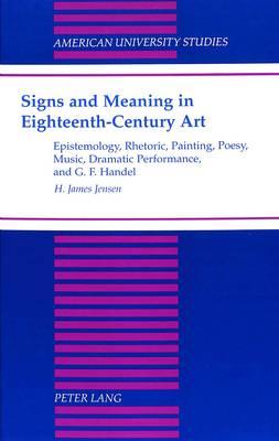 Signs and Meaning in Eighteenth-Century Art: Epistemology, Rhetoric, Painting, Poesy, Music, Dramatic Performance, and G. F. Haendel - American University Studies, Series 20: Fine Arts 33 (Hardback)