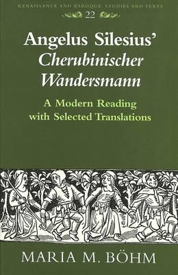 Angelus Silesius' Cherubinischer Wandersmann: A Modern Reading with Selected Translations - Renaissance and Baroque Studies and Texts 22 (Hardback)