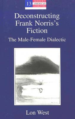Deconstructing Frank Norris's Fiction: The Male-Female Dialectic - Modern American Literature: New Approaches 13 (Hardback)