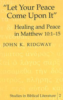 Let Your Peace Come Upon it: Healing and Peace in Matthew 10:1-15 - Studies in Biblical Literature 2 (Hardback)