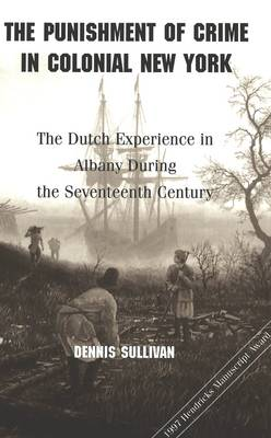 The Punishment of Crime in Colonial New York: The Dutch Experience in Albany During the Seventeenth Century - American University Studies, Series 9: History 186 (Hardback)