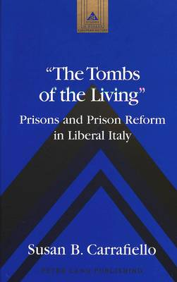 The Tombs of the Living: Prisons and Prison Reform in Liberal Italy - Studies in Modern European History 24 (Hardback)