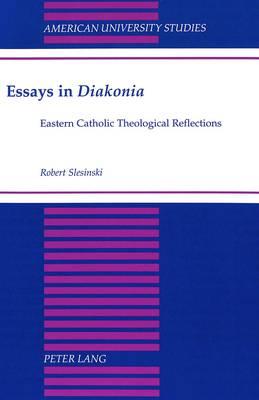 Essays in Diakonia: Eastern Catholic Theological Reflections - American University Studies, Series 7: Theology & Religion 199 (Hardback)