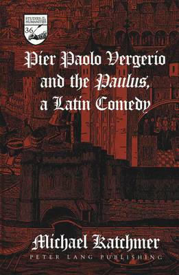 Pier Paolo Vergerio and the Paulus, a Latin Comedy - Studies in the Humanities Literature - Politics - Society 36 (Hardback)