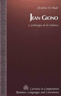 Jean Giono: L'Esthetique de la Violence - Currents in Comparative Romance Languages & Literatures 60 (Hardback)