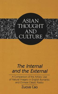 The Internal and the External: A Comparison of the Artistic Use of Natural Imagery in English Romantic and Chinese Classic Poetry - Asian Thought and Culture 32 (Hardback)