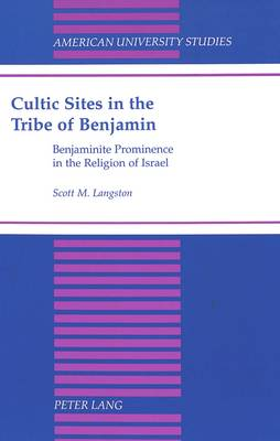 Cultic Sites in the Tribe of Benjamin: Benjaminite Prominence in the Religion of Israel - American University Studies, Series 7: Theology & Religion 200 (Hardback)