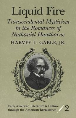 Liquid Fire: Transcendental Mysticism in the Romances of Nathaniel Hawthorne - Early American Literature and Culture Through the American Renaissance 2 (Paperback)