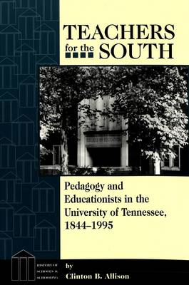 Teachers for the South: Pedagogy and Educationists in the University of Tennessee, 1844-1995 - History of Schools and Schooling 6 (Paperback)