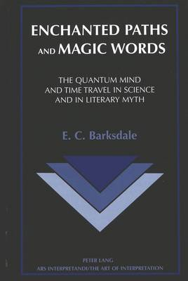 Enchanted Paths and Magic Words: The Quantum Mind and Time Travel in Science and in Literary Myth - Ars Interpretandi the Art of Interpretation 8 (Hardback)