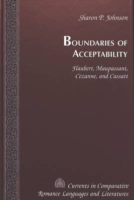 Boundaries of Acceptability: Flaubert, Maupassant, Cezanne, and Cassatt - Currents in Comparative Romance Languages & Literatures 63 (Hardback)
