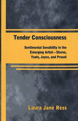 Tender Consciousness: Sentimental Sensibility in the Emerging Artist - Sterne, Yeats, Joyce, and Proust - American University Studies, Series 3: Comparative Literature 59 (Hardback)