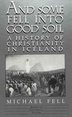 And Some Fell into Good Soil: A History of Christianity in Iceland - American University Studies, Series 7: Theology & Religion 201 (Hardback)