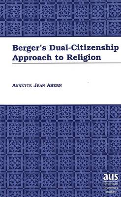 Berger's Dual-Citizenship Approach to Religion - American University Studies 202 (Hardback)