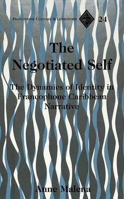 The Negotiated Self: The Dynamics of Identity in Francophone Caribbean Narrative - Francophone Cultures & Literatures 24 (Hardback)
