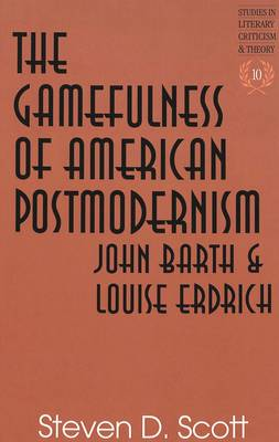 The Gamefulness of American Postmodernism: John Barth and Louise Erdrich - Studies in Literary Criticism and Theory 10 (Hardback)