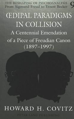Oedipal Paradigms in Collision: A Centennial Emendation of a Piece of Freudian Canon (1897-1997) - The Reshaping of Psychoanalysis from Sigmund Freud to Ernest Becker 9 (Hardback)