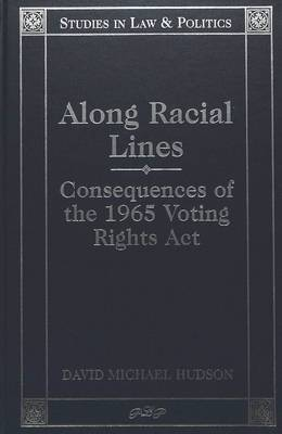 Along Racial Lines: Consequences of the 1965 Voting Rights Act - Studies in Law & Politics 2 (Hardback)