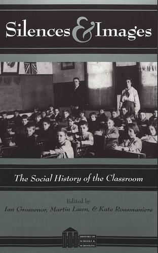 Silences & Images: The Social History of the Classroom - History of Schools and Schooling Vol 7 (Paperback)