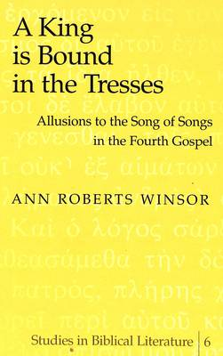 A King is Bound in the Tresses: Allusions to the Song of Songs in the Fourth Gospel - Studies in Biblical Literature 6 (Hardback)