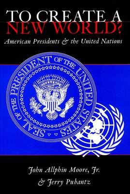 To Create a New World?: American Presidents and the United Nations (Paperback)