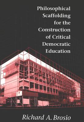 Philosophical Scaffolding for the Construction of Critical Democratic Education - Counterpoints 75 (Paperback)