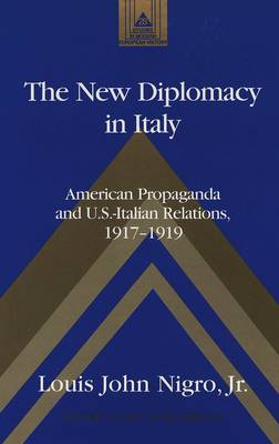 The New Diplomacy in Italy: American Propaganda and U.S.-Italian Relations, 1917-1919 - Studies in Modern European History 28 (Hardback)