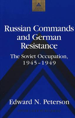 Russian Commands and German Resistance: The Soviet Occupation, 1945-1949 - Studies in Modern European History 29 (Hardback)