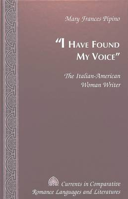 I Have Found My Voice: The Italian-American Woman Writer - Currents in Comparative Romance Languages & Literatures 71 (Hardback)