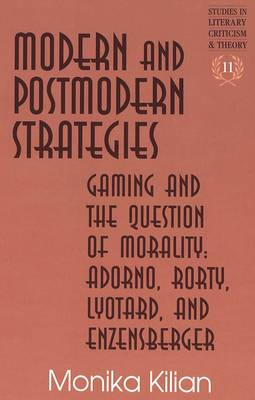 Modern and Postmodern Strategies: Gaming and the Question of Morality: Adorno, Rorty, Lyotard, and Enzensberger - Studies in Literary Criticism and Theory 11 (Hardback)