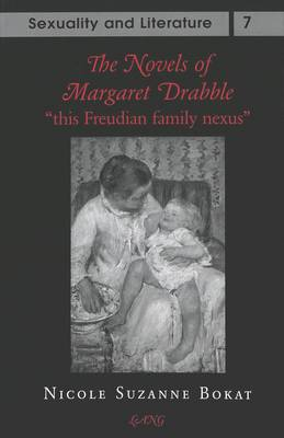 The Novels of Margaret Drabble: This Freudian Family Nexus - Sexuality and Literature 7 (Hardback)