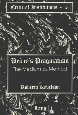 Peirce's Pragmatism: The Medium as Method - Critic of Institutions 15 (Hardback)