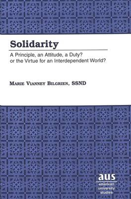 Solidarity: A Principle, an Attitude, a Duty? or the Virtue for an Interdependent World? - American University Studies, Series 7: Theology & Religion 204 (Hardback)