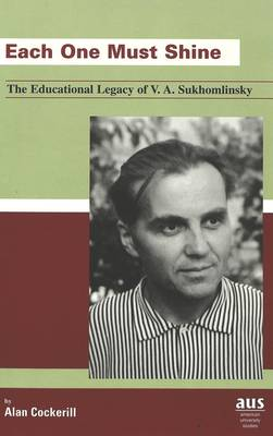 Each One Must Shine: The Educational Legacy of V. A. Sukhomlinsky - American University Studies Series 14: Education 45 (Hardback)