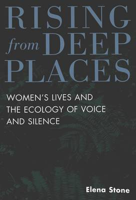 Rising from Deep Places: Women's Lives and the Ecology of Voice and Silence - Feminism and the Social Sciences 2 (Paperback)