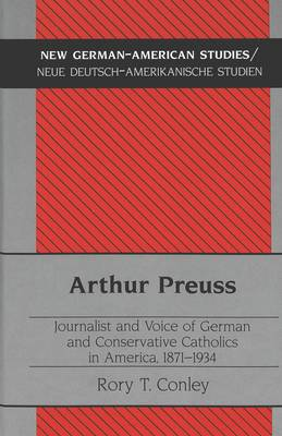 Arthur Preuss: Journalist and Voice of German and Conservative Catholics in America, 1871-1934 - New German-American Studies/Neue Deutsch-Amerikanische Studien 16 (Hardback)