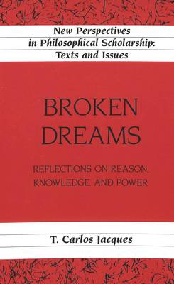 Broken Dreams: Reflections on Reason, Knowledge, and Power - New Perspectives in Philosophical Scholarship Texts and Issues 11 (Hardback)