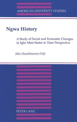 NGWA History: A Study of Social and Economic Changes in Igbo Mini-States in Time Perspective - American University Studies Series 11: Anthropology/Sociology 55 (Paperback)
