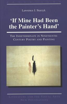 'If Mine Had Been the Painter's Hand': The Indeterminate in Nineteenth-Century Poetry and Painting - Literature and the Visual Arts New Foundations 13 (Hardback)
