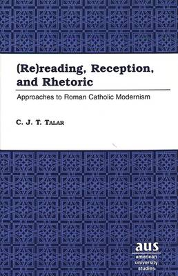 (Re)reading, Reception, and Rhetoric: Approaches to Roman Catholic Modernism - American University Studies, Series 7: Theology & Religion 206 (Hardback)