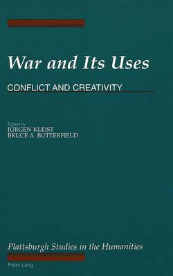 War and its Uses: Conflict and Creativity - The Plattsburgh Studies in the Humanities 6 (Hardback)