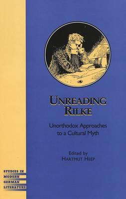 Unreading Rilke: Unorthodox Approaches to a Cultural Myth - Studies in Modern German Literature 92 (Hardback)