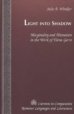 Light Into Shadow: Marginality and Alienation in the Work of Elena Garro - Currents in Comparative Romance Languages & Literatures 76 (Hardback)