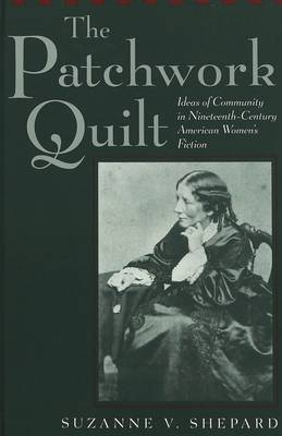 The Patchwork Quilt: Ideas of Community in Nineteenth-Century American Women's Fiction - American University Studies Series 24: American Literature 74 (Hardback)