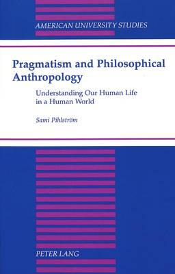 Pragmatism and Philosophical Anthropology: Understanding Our Human Life in a Human World - American University Studies, Series 5: Philosophy 186 (Hardback)